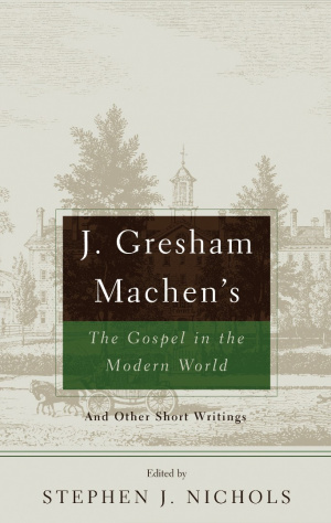 J. Gresham Machen's the Gospel and the Modern World and Other Short Writings: And Other Short Writings