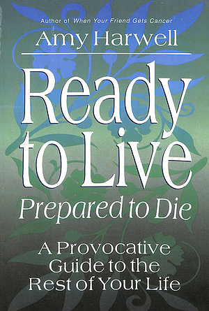 Ready to Live - Prepared to Die: a Provocative Guide to the Rest of Your