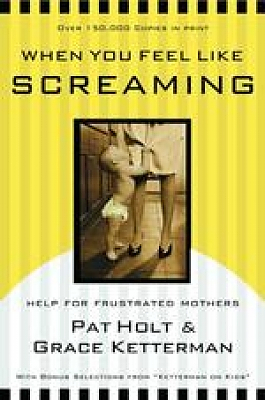 When You Feel Like Screaming: Help for Frustrated Mothers : Updated with Bonus Selections from Ketterman on Kids