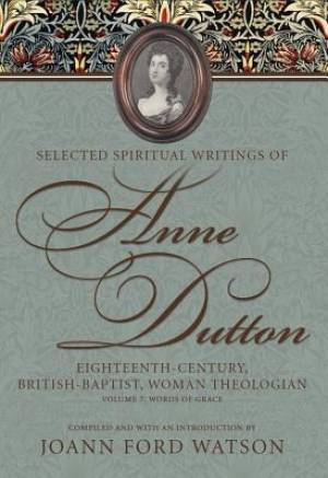 Selected Spiritual Writings of Anne Dutton: Eighteenth-Century, British-Baptist Woman Theologian Words of Grace