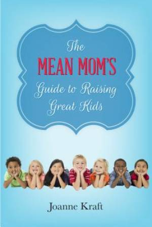 Mean Mom's Guide to Raising Great Kids