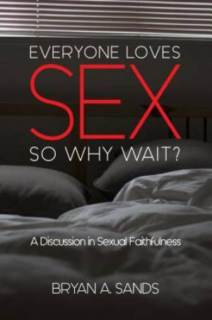 Everyone Loves Sex : So Why Wait?  A Discussion in Sexual Faithfulness