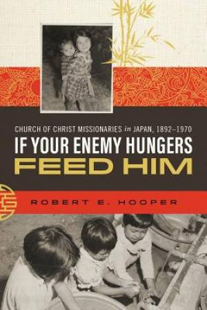 If Your Enemy Hungers, Feed Him: Church of Christ Missionaries in Japan, 1892-1970