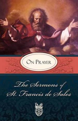 Sermons of St. Francis de Sales on Prayer: On Prayer