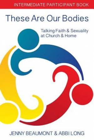 These Are Our Bodies: Intermediate Participant Book: Talking Faith & Sexuality at Church & Home