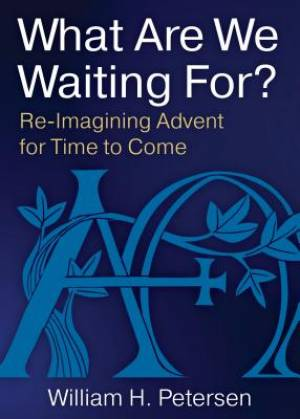 What Are We Waiting For?: Re-Imaging Advent for Time to Come