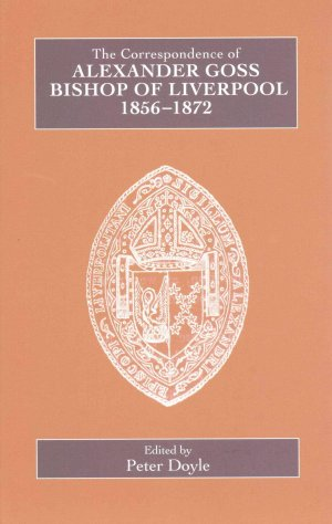 The Correspondence of Alexander Goss, Bishop of Liverpool 1856-1872