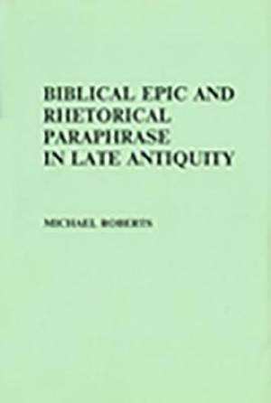 Biblical Epic and Rhetorical Paraphrase in Late Antiquity
