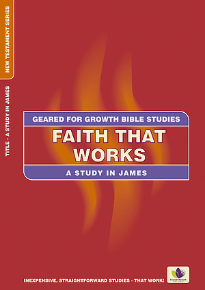 Faith that Works: A Study in James (Geared for Growth: New Testament)