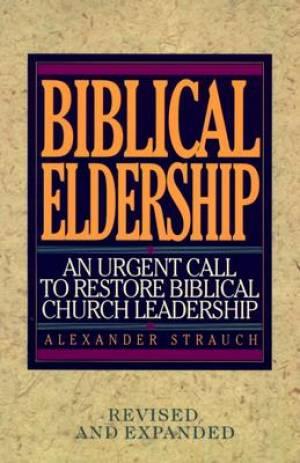Biblical Eldership : An Urgent Call To Restore Biblical Church Leadership