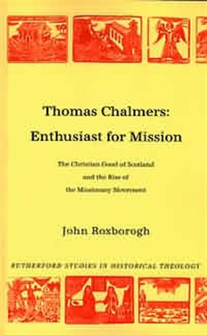 Thomas Chalmers - Enthusiast for Mission: The Christian Good of Scotland and the Rise of the Missionary Movement