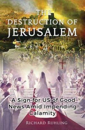 The Destruction of Jerusalem : A Sign For US of Good News Amid Impending Calamity