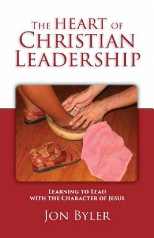 The Heart of Christian Leadership: Learning to Lead with the Character of Jesus