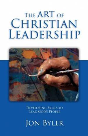 The Art Of Christian Leadership: Developing Skils to Lead God's People