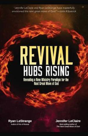 Revival Hubs Rising: Revealing a New Ministry Paradigm for the Next Great Move of God