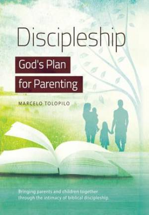 Discipleship, God's Plan for Parenting: -Bringing parents and children together through the intimacy of biblical discipleship