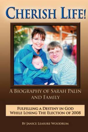CHERISH LIFE, A Biography of Sarah Palin, Fulfilling a Destiny in God While Losing the Election of 2008