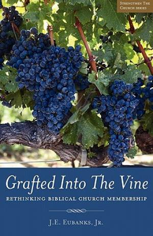 Grafted Into The Vine: rethinking biblical church membership