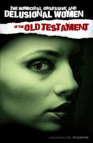 The Homicidal, Obsessive and Delusional Women of the Old Testament