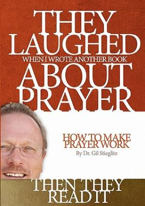 They Laughed When I Wrote Another Book about Prayer... Then They Read It: How to Make Prayer Work