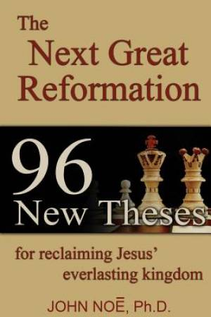 The Next Great Reformation: 96 New Theses for reclaiming Jesus' everlasting kingdom