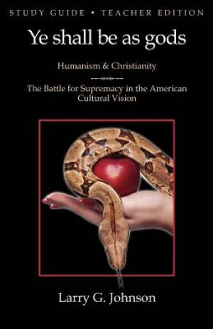 Study Guide - Teacher Edition - Ye shall be as gods - Humanism and Christianity - The Battle for Supremacy in the American Cultural Vision