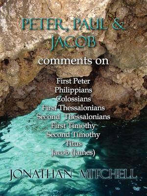 Peter, Paul and Jacob, Comments on First Peter, Philippians, Colossians, First Thessalonians, Second Thessalonians, First Timothy, Second Timothy, Titus, Jacob (James)
