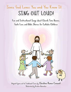 Since God Loves You and You Know It... Sing Out Loud! - Catholic Edition: Fun and Instructional Songs about Church Time Basics, God's Love and Bible