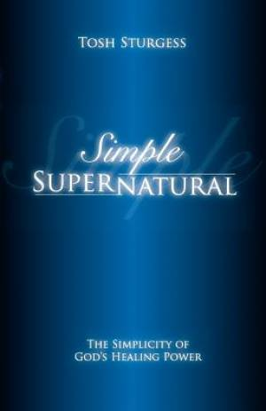 Simple Supernatural-The Simplicity of God's Healing Power
