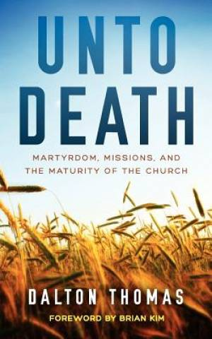 Unto Death Martyrdom, Missions, and the Maturity of the Church