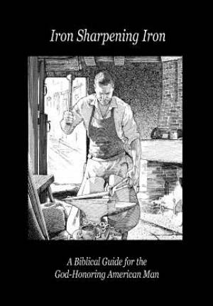 Iron Sharpening Iron: A Biblical Guide for the God-Honoring American Man