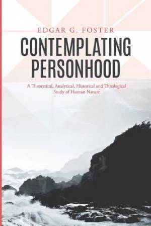 Contemplating Personhood: A Theoretical, Analytical, Historical and Theological Study of Human Nature