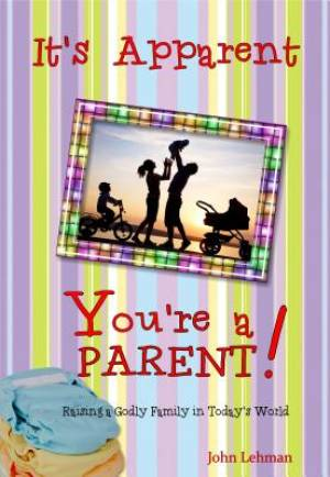 It's Apparent ... You're a Parent!: Raising Godly Children in Today's World