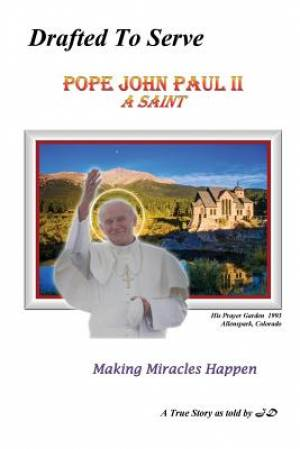 Drafted to Serve Pope John Paul II a Saint Making Miracles Happen