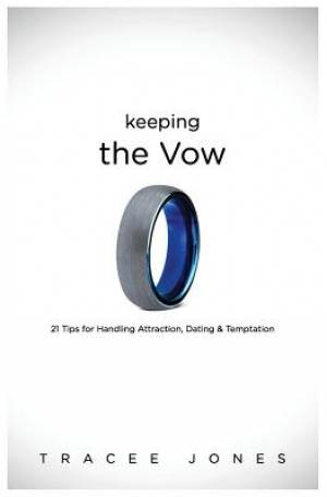 Keeping the Vow: 21 Tips for Handling Attraction, Dating & Temptation