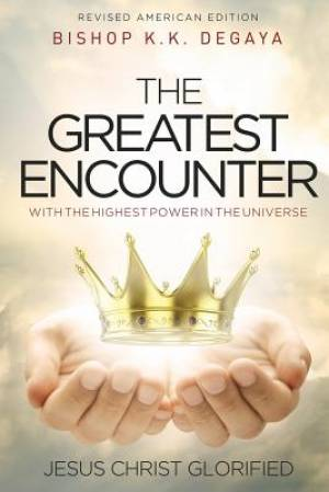 THE GREATEST ENCOUNTER: The Greatest Encounter with the highest power in the universe, Jesus Christ Glorified.