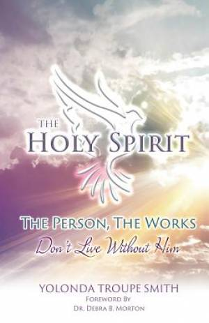 The Holy Spirit: The Person, The Works: Don't Live Without Him