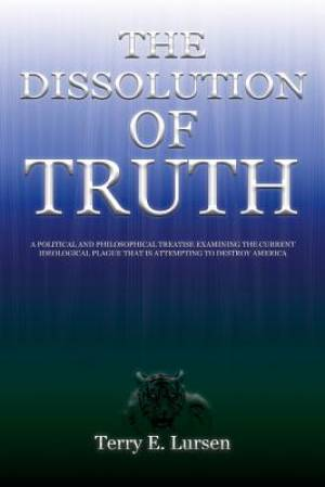 The Dissolution of Truth: A Political And Philosophical Treatise Examining the Current Ideological Plague That is Attempting to Destroy America