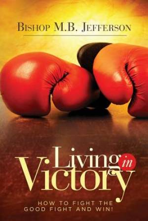 Living in Victory: How to Fight the Good Fight and Win