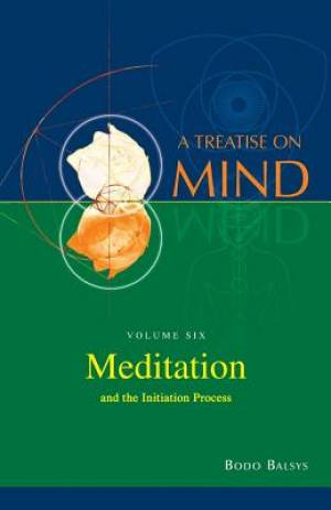 Meditation and the Initiation Process (Vol.6 of a Treatise on Mind)