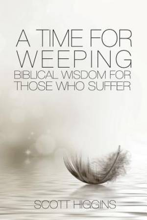 A Time for Weeping : Biblical wisdom for those who suffer
