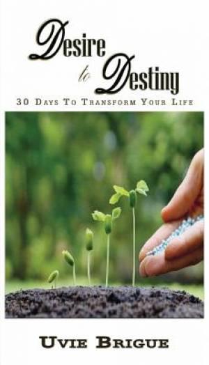 Desire to Destiny: 30 Days To Transform Your Life