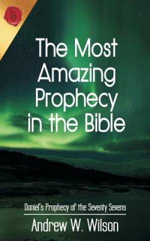 The Most Amazing Prophecy in the Bible: Daniel's Prophecy of the Seventy Sevens
