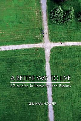 A Better Way To Live: 52 Studies in Proverbs and Psalms