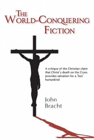The World-Conquering Fiction: A critique of the Christian claim that Christ's death on the Cross provides salvation for a 'lost' humankind
