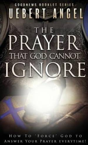 The Prayer that God cannot ignore: How to force God to answer your prayer everytime