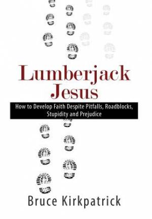 Lumberjack Jesus: How to Develop Faith Despite Pitfalls, Roadblocks, Stupidity, and Prejudice