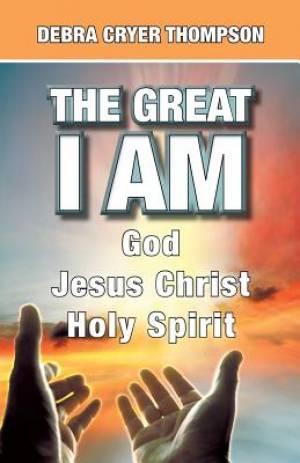 The Great  I AM: God  Jesus Christ  Holy Spirit