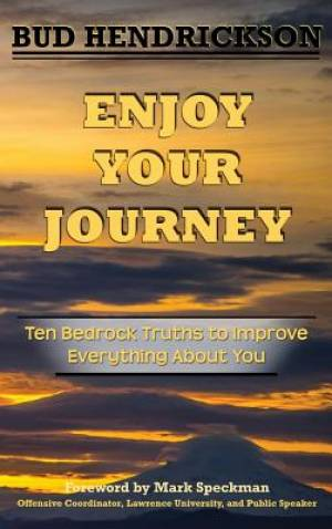 Enjoy Your Journey: Ten Bedrock Truths to Improve Everything About You