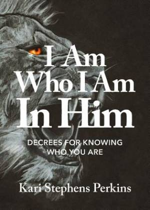 I Am Who I Am In Him: Decrees For Knowing Who You Are